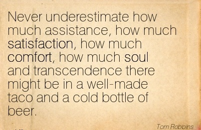 Never Underestimate How much Assistance, how much Satisfaction, how much Comfort, There Might be in a well-made Taco and a Cold Bottle of Beer. - Tom Robbibns