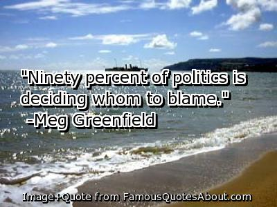 Ninety Percent Of Poltics Is Deciding Whom To Blame. - Meg Greenfield