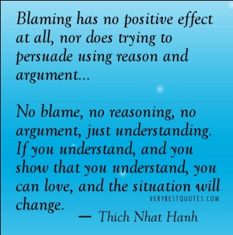 No Blame, No Reasoning, No Argument, Just Understanding. If You Understand, And You Show That You Understand, You Can Love, And The Situation Will Change. - Thich Nhat Hanh