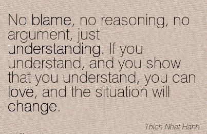No Blame, No Reasoning, No Argument, Just Uunderstanding. If You Understand, And You Show That You Understand, You Can Love, And The Situation Will Change. - Thich Nhat Hanh