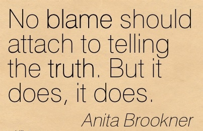 No Blame Should Attach To Telling The Truth. But It Does, It Does. - Anita Brookner