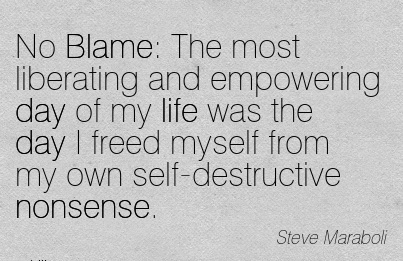 No Blame  The most Liberating And Empowering Day of My Life Was The Day I Freed Myself From My Own Self-Destructive Nonsense. - Steve Maraboli