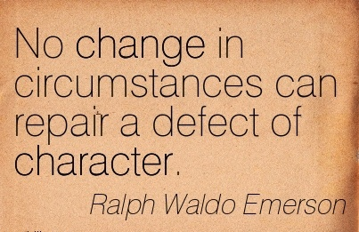 No Change in Circumstances can Repair a Defect of Character. - Ralph Waldo Emerson