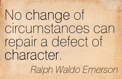 No Change of Circumstances can Repair a Defect of Character. - Ralph Waldo Emerson