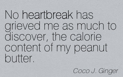 No Heartbreak Has Grieved Me As Much To Discover, the Calorie Content of my Peanut Butter. - Coco J. Ginger
