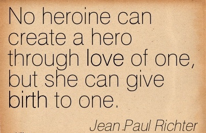 No Heroine Can Create A Hero Through Love Of One, But She Can Give Birth To One. - Jean Paul Richter