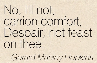 No, I'll not, Carrion Comfort, Despair, not Feast on Thee. - Gerard Manley Hopkins