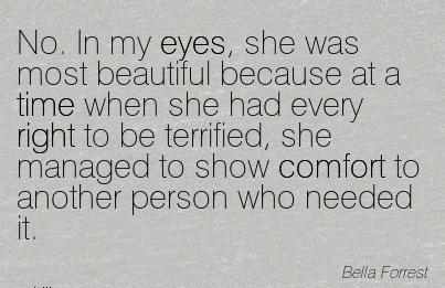 No. In My Eyes, she was most Beautiful Because at a Time when she had Every Managed to Show Comfort to Another Person Who Needed it. - Bellia Forrest