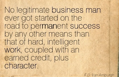 No Legitimate Business Man Ever got Started on the road to permanent that of hard, intelligent work, coupled with an earned credit, plus Character. - F.D. Van