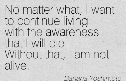 No Matter What, I Want To Continue Living With The Awareness That I Will Die. Without That, I Am Not Alive. - Banana Yoshimoto
