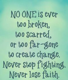 No One Is Ever Too Scarred, Or Too Far-Gone To Create Change. Never Stop Fighting. Never Lose Faith. ~ Addiction Quotes