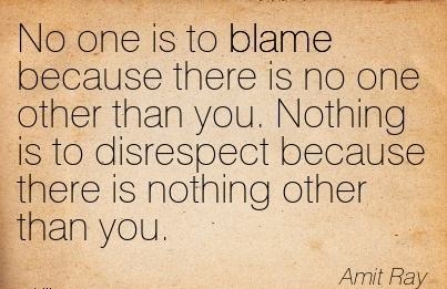 No One Is To Blame Because There Is No One Other Than You. Nothing Is To Disrespect Because There Is Nothing Other Than You. - Amit Ray