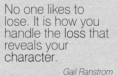 No one likes to lose. It is how you Handle the loss that Reveals your Character. - Gail Ranstrom