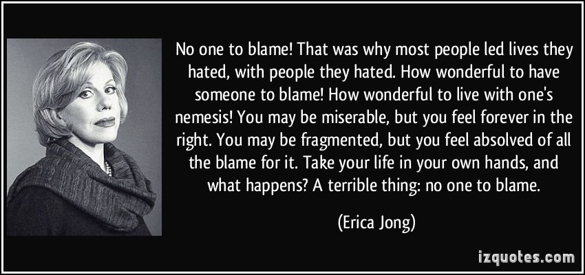 No One To Blame That Was Why Most People Led Live They Hated. How Wonderful To Have Someone To Blame.. - Erica Jong