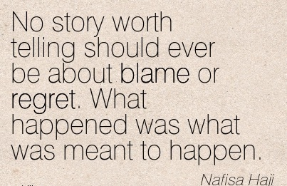 No Story Worth Telling Should Ever Be About Blame Or Regret. What Happened Was What Was Meant To Happen. - Nafisa Haji