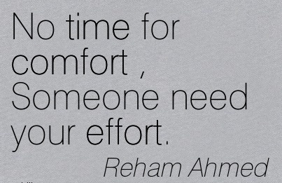 No Time for Comfort , Someone Need your Effort. - Reham Ahmed