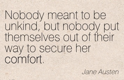 Nobody meant to be Unkind, but nobody put Themselves out of their Way to secure her Comfort. - Jane Austen