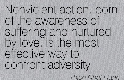 Nonviolent Action, Born Of The Awareness Of Suffering And Nurtured By Love, Is The Most Effective Way To Confront Adversity. - Thich Nhat Hanh