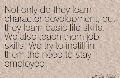 Not only do they learn Character Development, but they learn basic life skills. We also teach to Instill in them the Need to stay Employed. - Linmda Willis