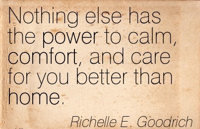 Nothing Else has the Power to Calm, Comfort, and Care for You Better Than Home. - Richelle E. Goodrich