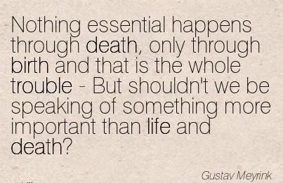 Nothing Essential Happens Through Death, Only Through Birth And That is the whole.. of Something More Important Than Life And Death! - Gustav Meyrink
