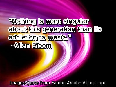 """"""" Nothing Is More Singular About This Generation Than Its Addiction To Music. """" - Allan Bloom"""