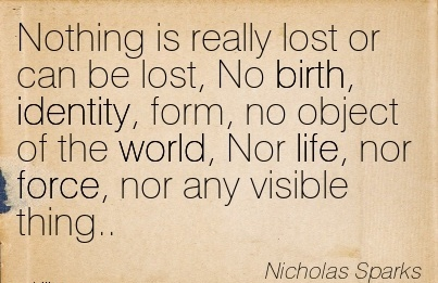 Nothing Is Really Lost Or Can Be Lost, No Birth, Identity, Form, No Object Of The World, Nor Life, Nor Force, Nor Any Visible Thing.. - Nicholas Sparks