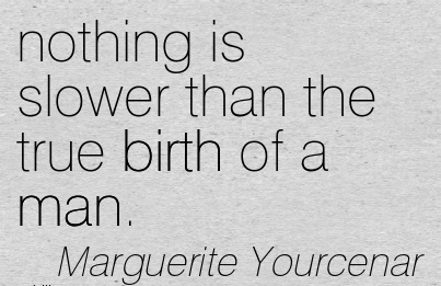 Nothing Is Slower Than The True Birth Of A Man. - Marguerite Yourcenar