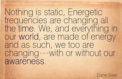 Nothing Is Static, Energetic Frequencies Are Changing All The Time. We, And Everything In Our World, Are Made Of Energy And As Such….Our Awareness. - Elaine Seiler
