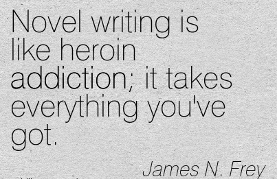 Novel Writing Is Like Heroin Addiction It Takes Everything You've Got. - James N. Frey