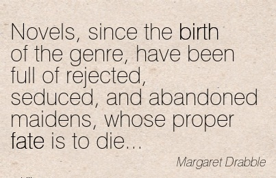 Novels, Since The Birth Of The Genre, Have Been Full Of Rejected, Seduced, And Abandoned Maidens, Whose Proper Fate Is To Die… - Margaret Drabbie