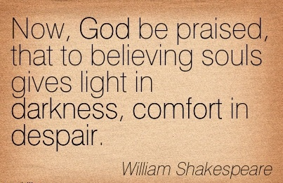 Now, God be Praised, that to Believing Souls Gives light in Darkness, Comfort in Despair. - William Shakespeare