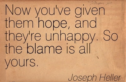 Now You've Given Them Hope, And They're Unhappy. So the Blame Is All Yours. - Joseph Heller