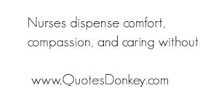 Nurses Dispense Comfort, Compassion And Caring Without. ~ Comfort Quotes