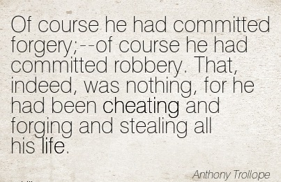 Of course he had committed forgery;–of course he had committed nothing, for he had been Cheating and forging and stealing all his life. - Anthony