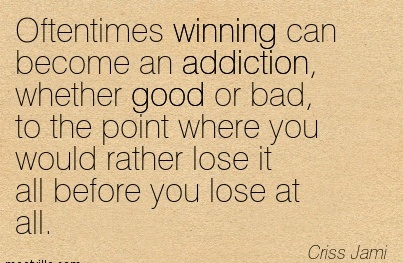 Oftentimes Winning Can Become An Addiction, Whether Good Or Bad, To The Point Where You Would Rather Lose It All Before You Lose At All. - Criss Jami