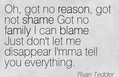 Oh, Got No Reason, Got Not Shame Got No Family I Can Blame Just Don't Let Me Disappear I'mma Tell You Everything. - Ryan Tedder
