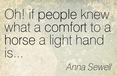 Oh! if People Knew What a Comfort to a horse a light hand is… - Anna Sewell