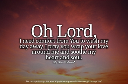 Oh Lord, I Need Comfort From You To Wash My Day Away. I Pray You Wrap Your Love Around Me And Soothe My Heart And Soul.
