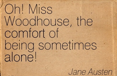 Oh! Miss Woodhouse, the Comfort of being Sometimes Alone! - Jane Austen