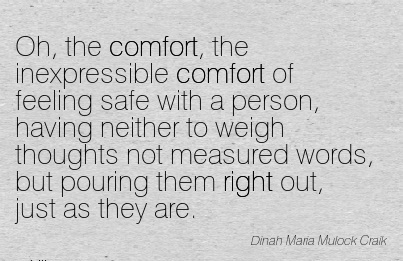 Oh, the comfort, the inexpressible Comfort of feeling Safe with a Person, having Neither to Words, but Pouring them Right Out, just as They Are. - Dinah