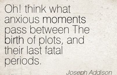 Oh! Think What Anxious Moments Pass Between The Birth Of Plots, And Their Last Fatal Periods. - Joseph Addison
