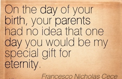 On The Day Of Your Birth, Your Parents Had No Idea That One Day You Would Be My Special Gift For Eternity. - Francesco Nichplas Cece