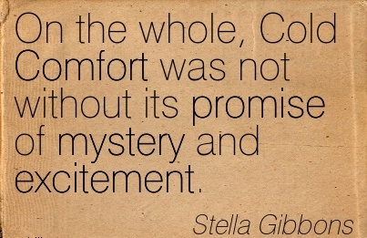On the Whole, Cold Comfort was not without its Promise of mystery and Excitement. - Stella Gibbons