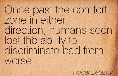 Once Past the Comfort Zone in Either Direction, Humans Soon lost the ability to Discriminate Bad from Worse. - Roger Zelazny