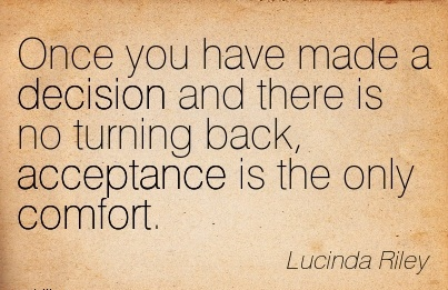 Once you have made a Decision and there is no Turning Back, Acceptance is the only Comfort. - Lucinda Riley