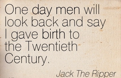 One Day Men Will Look Back And Say I Gave Birth To The Twentieth Century. - Jack Then Ripper