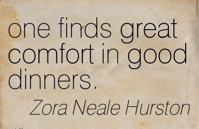 One Finds Great Comfort in Good Dinners. - Zora Neale Hurston