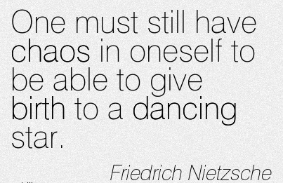 One Must still have Chaos in oneself to be able to give Birth to a Dancing Star. - Friedrich Nietzsche