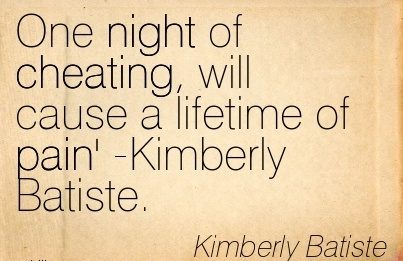One night of Cheating, will cause a lifetime of pain' -Kimberly Batiste.  -Kimberly Batiste
